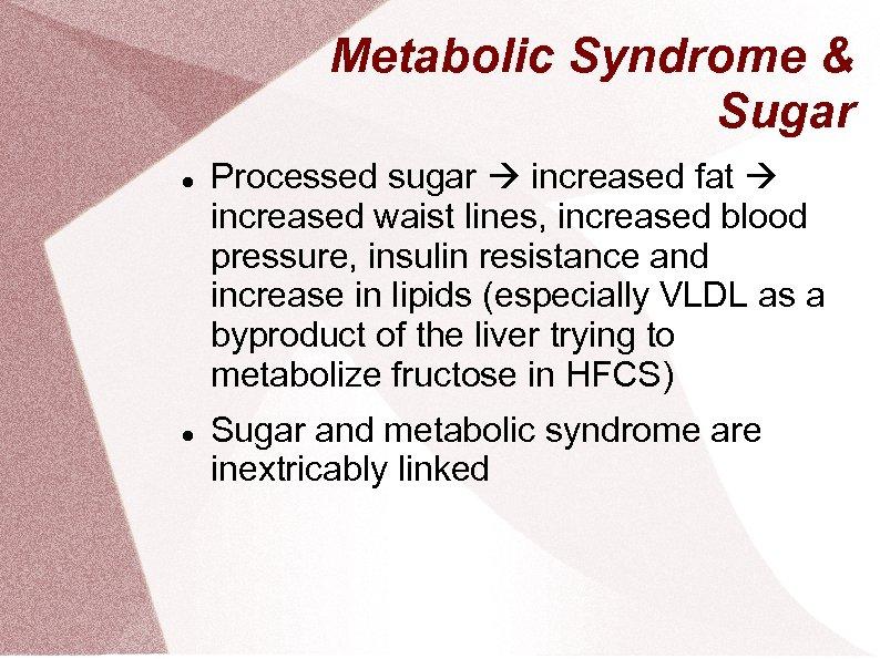 Metabolic Syndrome & Sugar Processed sugar increased fat increased waist lines, increased blood pressure,