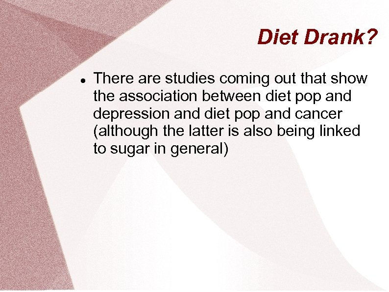 Diet Drank? There are studies coming out that show the association between diet pop