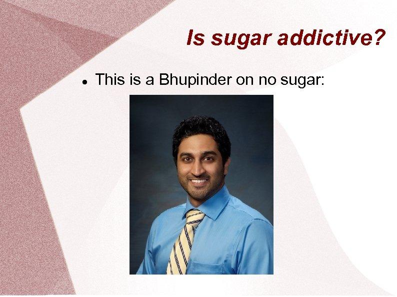 Is sugar addictive? This is a Bhupinder on no sugar: