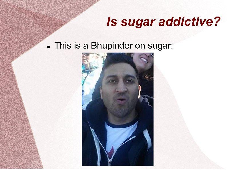 Is sugar addictive? This is a Bhupinder on sugar: