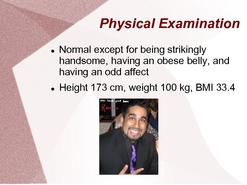 Physical Examination Normal except for being strikingly handsome, having an obese belly, and having