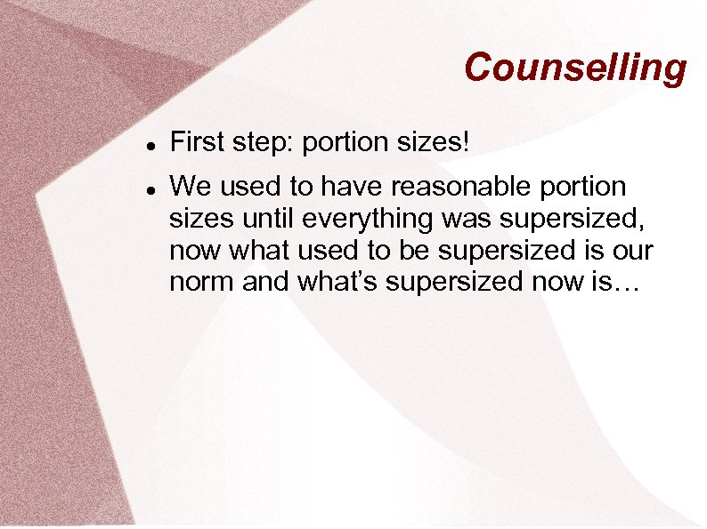 Counselling First step: portion sizes! We used to have reasonable portion sizes until everything