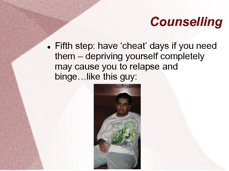 Counselling Fifth step: have 'cheat' days if you need them – depriving yourself completely
