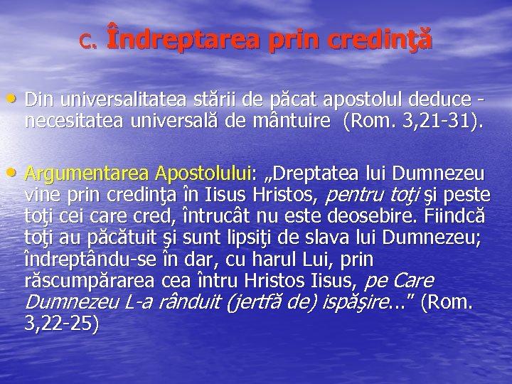 c. Îndreptarea prin credinţă • Din universalitatea stării de păcat apostolul deduce necesitatea universală