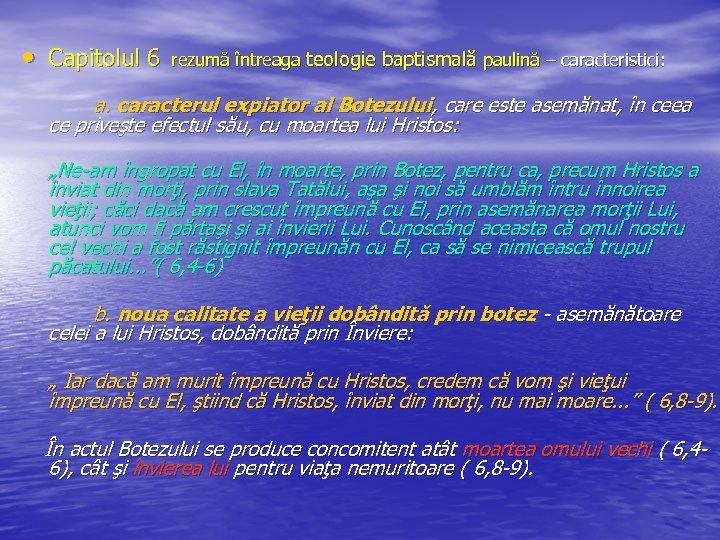 • Capitolul 6 rezumă întreaga teologie baptismală paulină – caracteristici: a. caracterul expiator