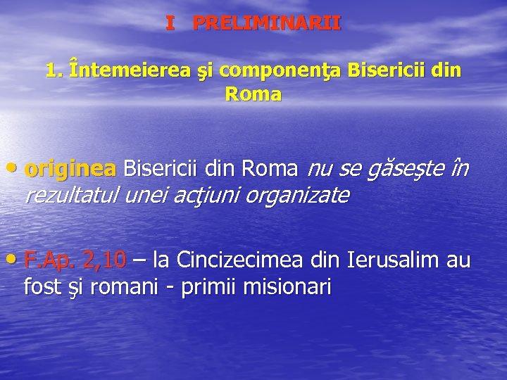 I PRELIMINARII 1. Întemeierea şi componenţa Bisericii din Roma • originea Bisericii din Roma
