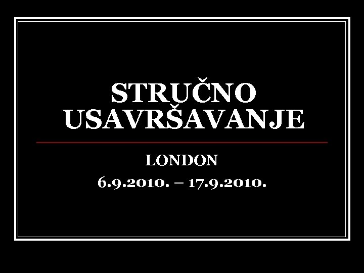 STRUČNO USAVRŠAVANJE LONDON 6. 9. 2010. – 17. 9. 2010.