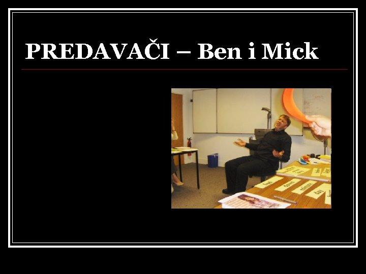 PREDAVAČI – Ben i Mick