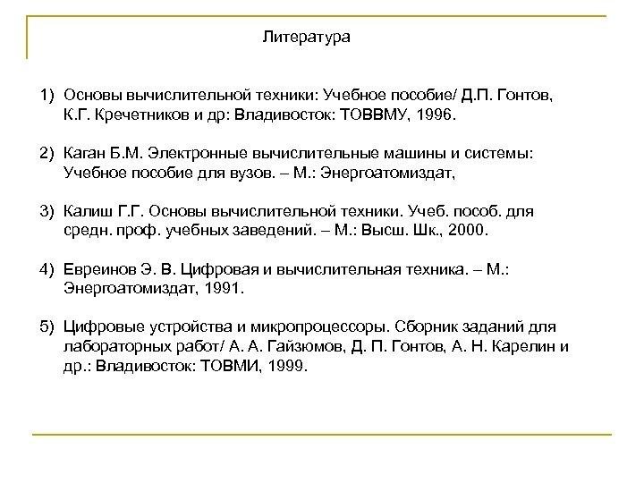 Литература 1) Основы вычислительной техники: Учебное пособие/ Д. П. Гонтов, К. Г. Кречетников и