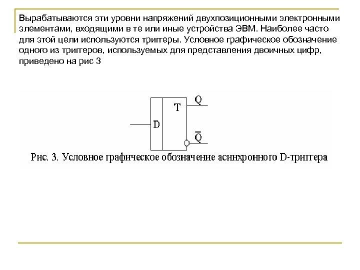 Вырабатываются эти уровни напряжений двухпозиционными электронными элементами, входящими в те или иные устройства ЭВМ.
