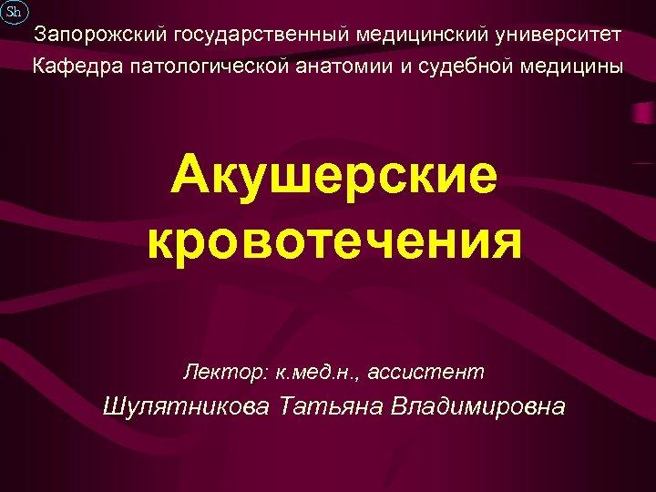 Sh Запорожский государственный медицинский университет Кафедра патологической анатомии и судебной медицины Акушерские кровотечения Лектор:
