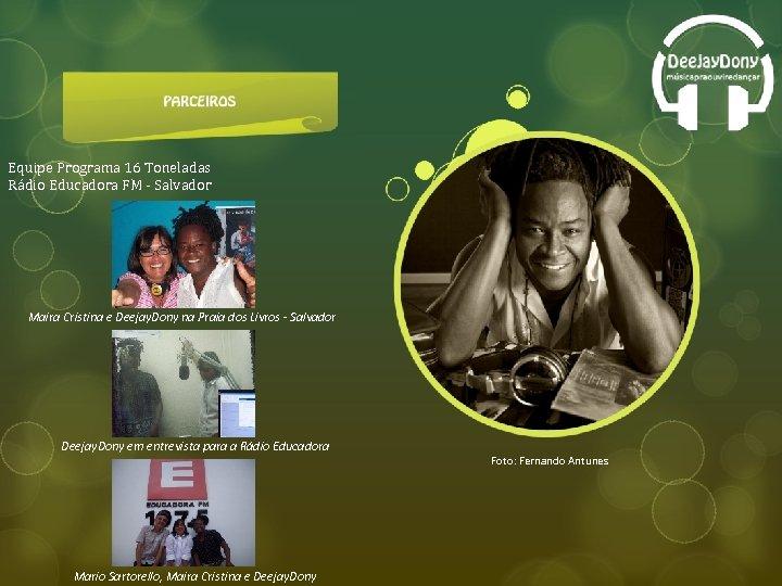 Equipe Programa 16 Toneladas Rádio Educadora FM - Salvador Maira Cristina e Deejay. Dony