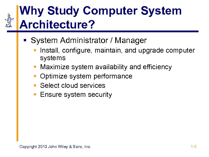 Why Study Computer System Architecture? § System Administrator / Manager § Install, configure, maintain,