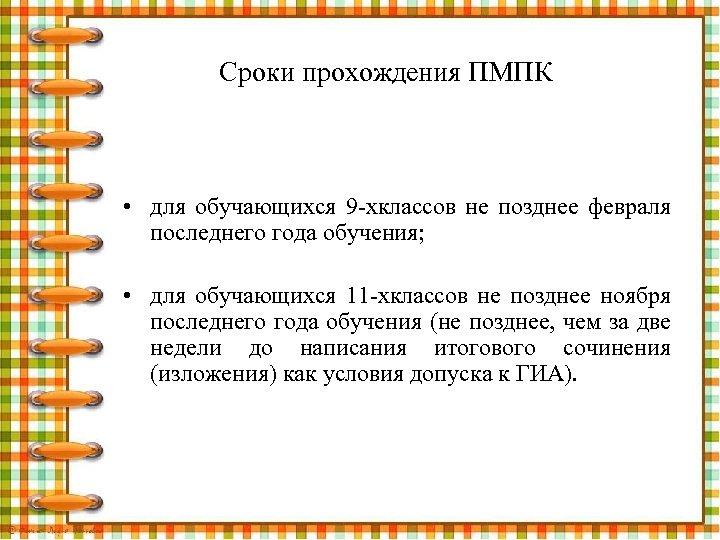 Сроки прохождения ПМПК • для обучающихся 9 -хклассов не позднее февраля последнего года обучения;