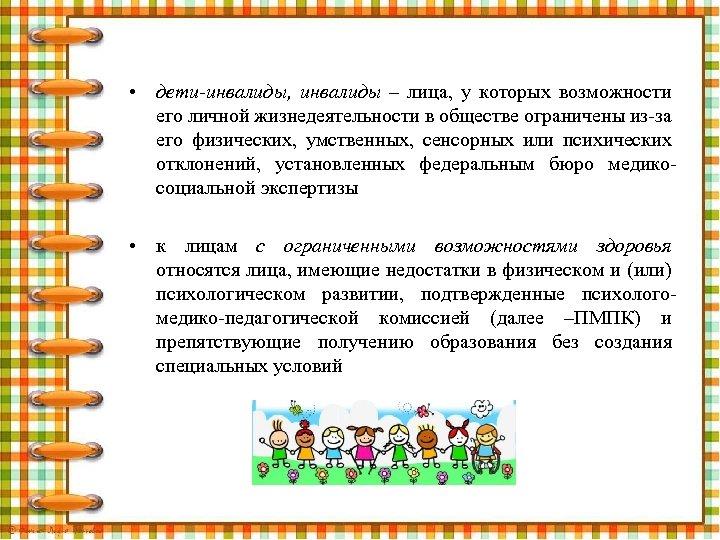 • дети-инвалиды, инвалиды – лица, у которых возможности его личной жизнедеятельности в обществе