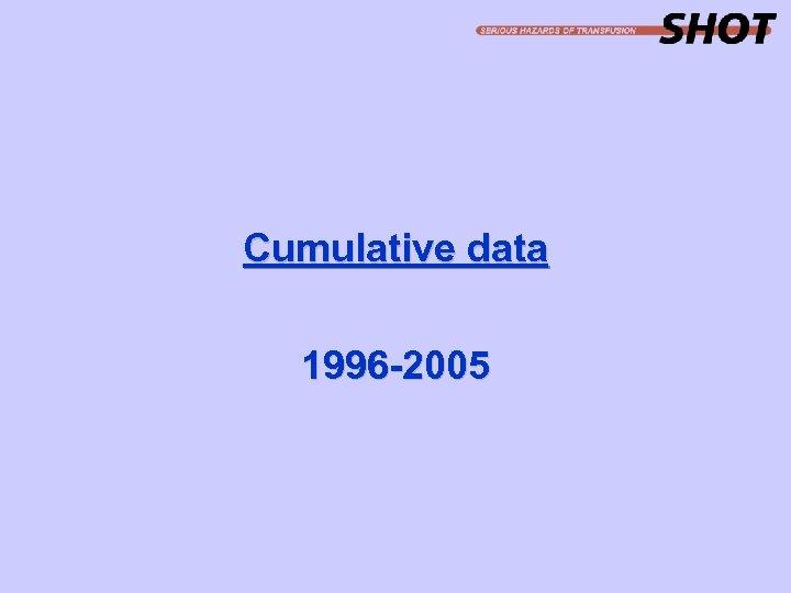 Cumulative data 1996 -2005