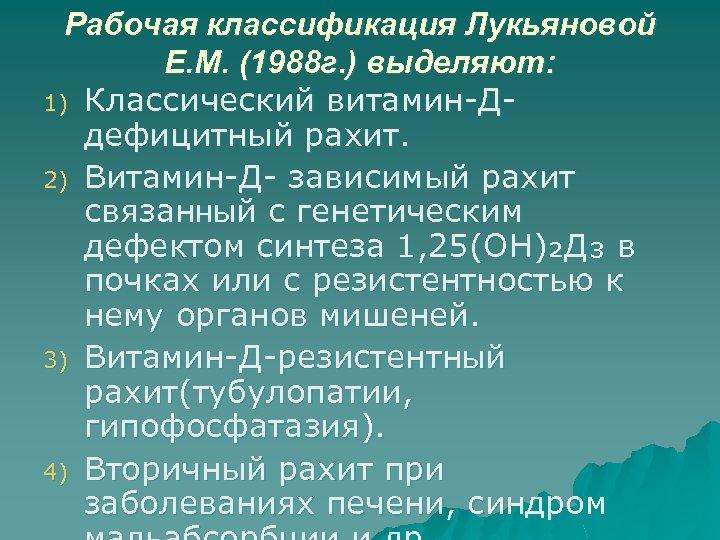 Рабочая классификация Лукьяновой Е. М. (1988 г. ) выделяют: 1) Классический витамин-Д- дефицитный рахит.