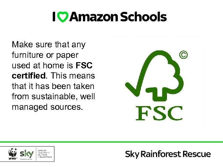Make sure that any furniture or paper used at home is FSC certified. This