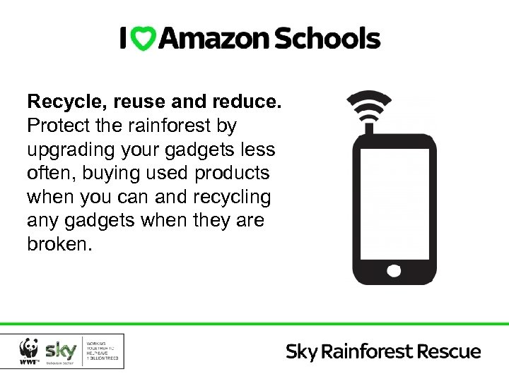 Recycle, reuse and reduce. Protect the rainforest by upgrading your gadgets less often, buying
