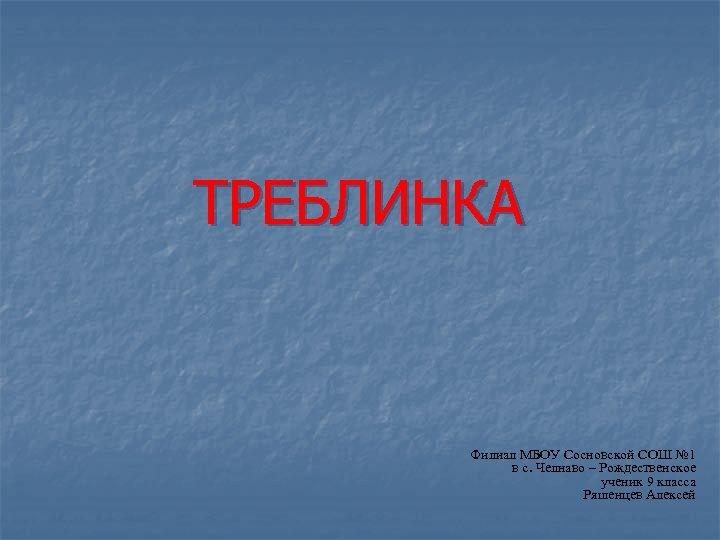 ТРЕБЛИНКА Филиал МБОУ Сосновской СОШ № 1 в с. Челнаво – Рождественское ученик