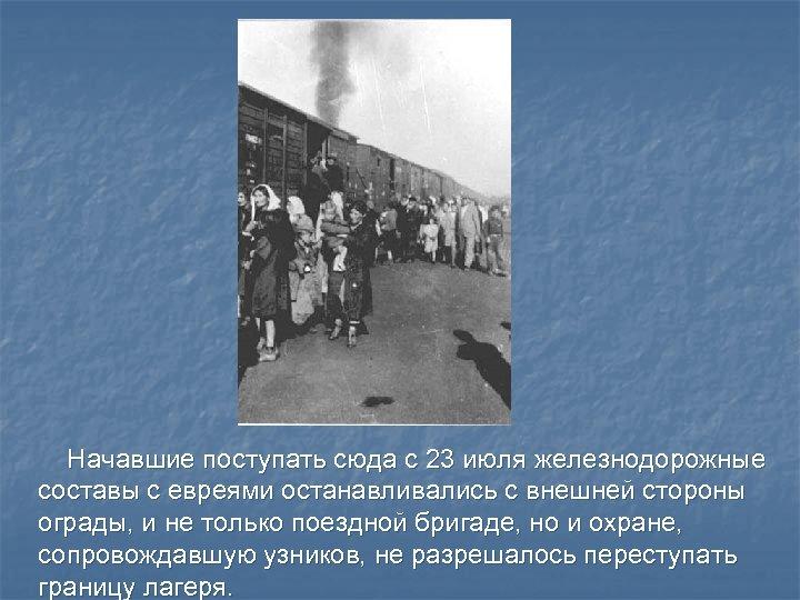 Начавшие поступать сюда с 23 июля железнодорожные составы с евреями останавливались с внешней