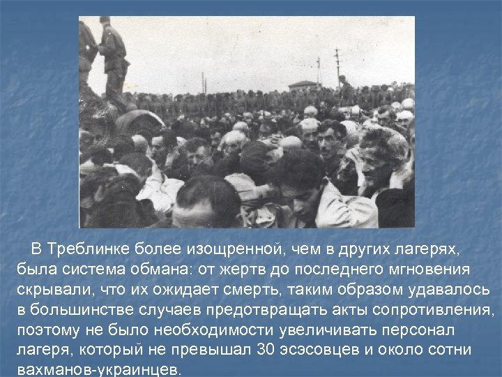 В Треблинке более изощренной, чем в других лагерях, была система обмана: от жертв