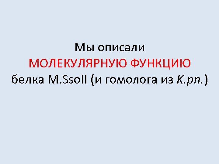 Мы описали МОЛЕКУЛЯРНУЮ ФУНКЦИЮ белка M. Sso. II (и гомолога из K. pn. )