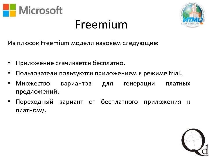 Freemium Из плюсов Freemium модели назовём следующие: • Приложение скачивается бесплатно. • Пользователи пользуются
