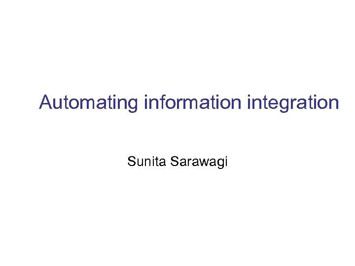 Automating information integration Sunita Sarawagi