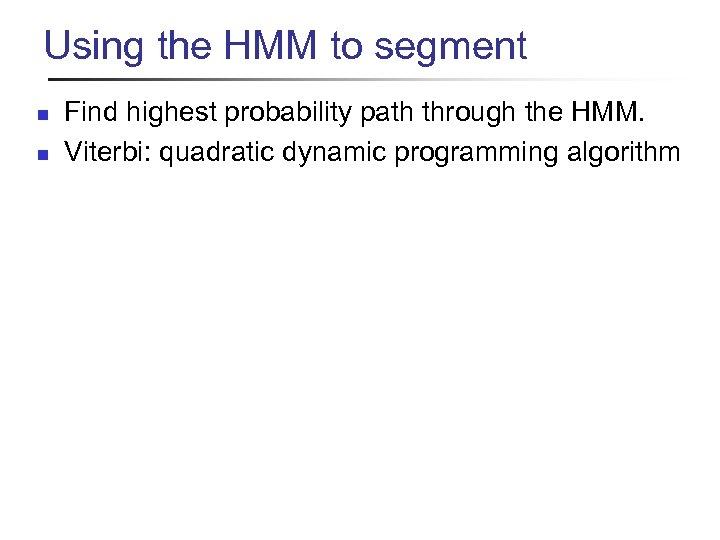 Using the HMM to segment n n Find highest probability path through the HMM.