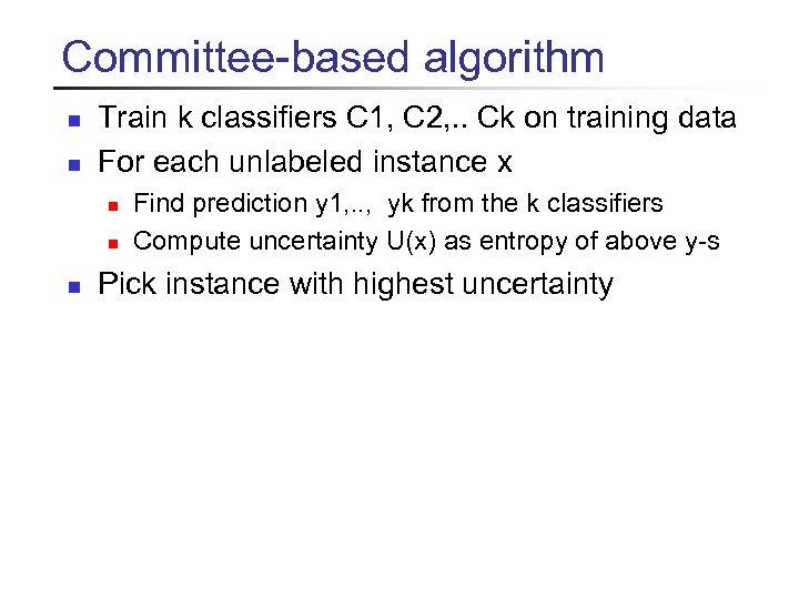 Committee-based algorithm n n Train k classifiers C 1, C 2, . . Ck