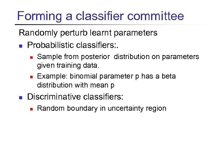 Forming a classifier committee Randomly perturb learnt parameters n Probabilistic classifiers: . n n
