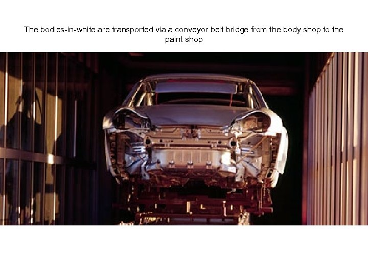 The bodies-in-white are transported via a conveyor belt bridge from the body shop to