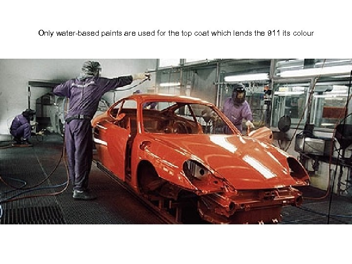Only water-based paints are used for the top coat which lends the 911 its