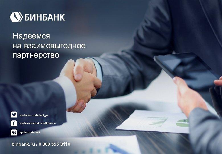 Надеемся на взаимовыгодное партнерство http: //twitter. com/binbank_ru http: //www. facebook. com/binbank. ru http: //vk.