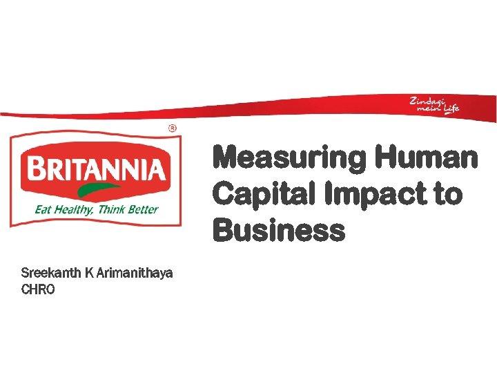 Measuring Human Capital Impact to Business Sreekanth K Arimanithaya CHRO