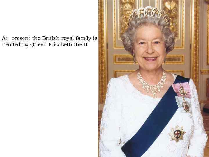 At present the British royal family is headed by Queen Elizabeth the II