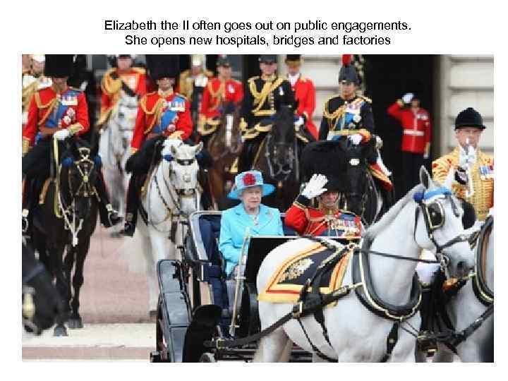Elizabeth the II often goes out on public engagements. She opens new hospitals, bridges