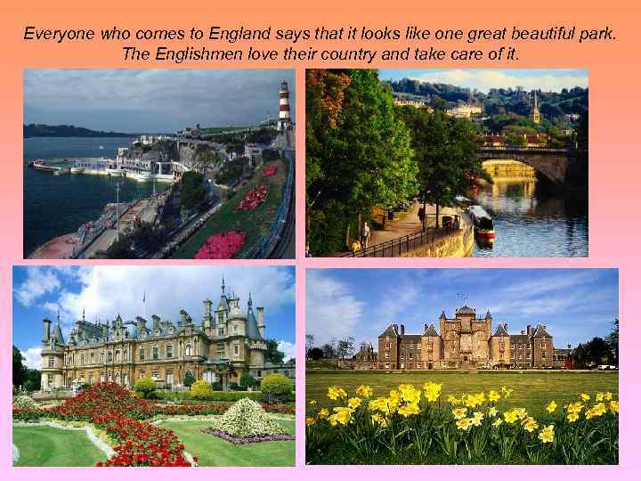 Everyone who comes to England says that it looks like one great beautiful park.