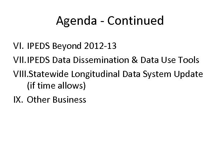 Agenda - Continued VI. IPEDS Beyond 2012 -13 VII. IPEDS Data Dissemination & Data