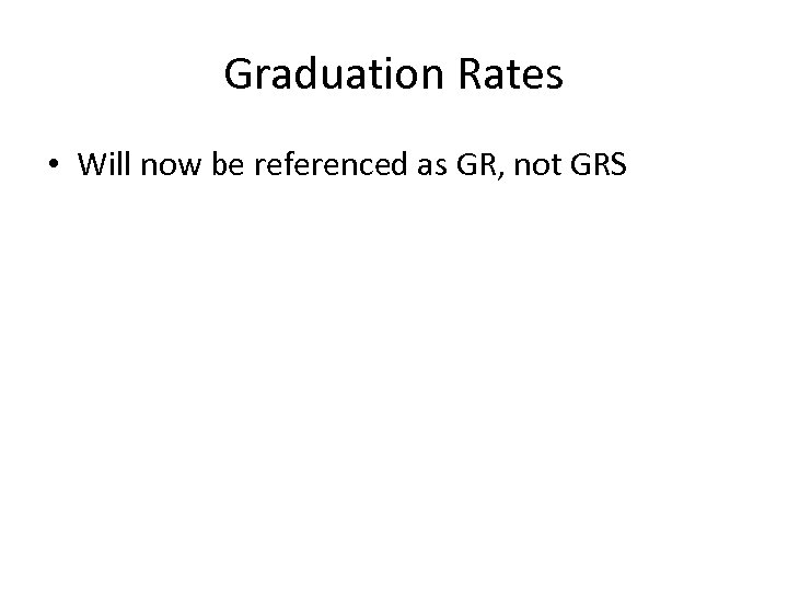 Graduation Rates • Will now be referenced as GR, not GRS