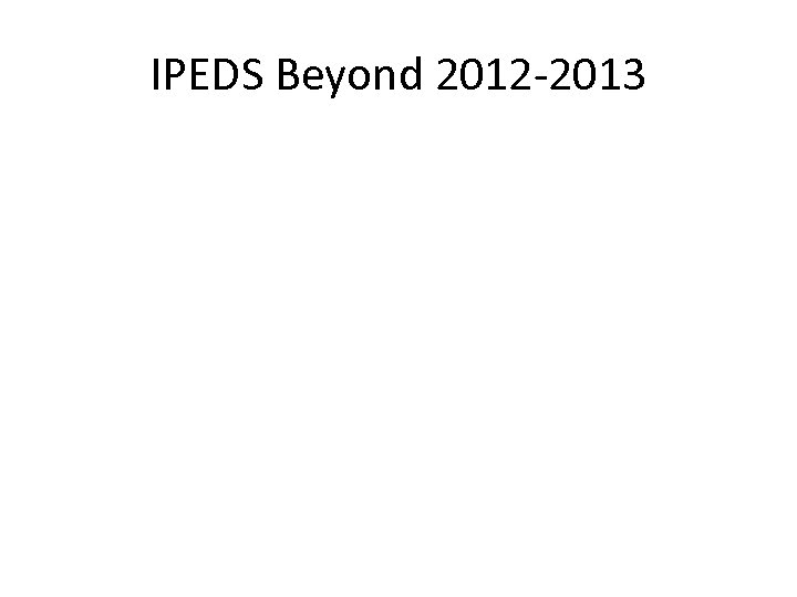 IPEDS Beyond 2012 -2013