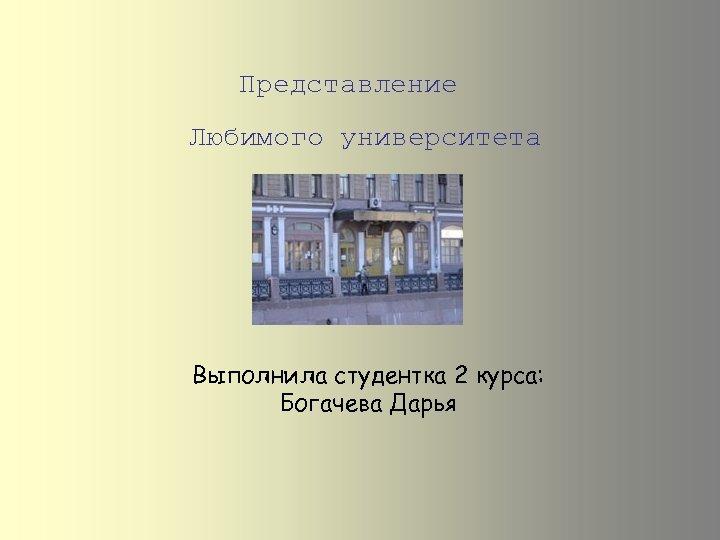 Представление Любимого университета Выполнила студентка 2 курса: Богачева Дарья