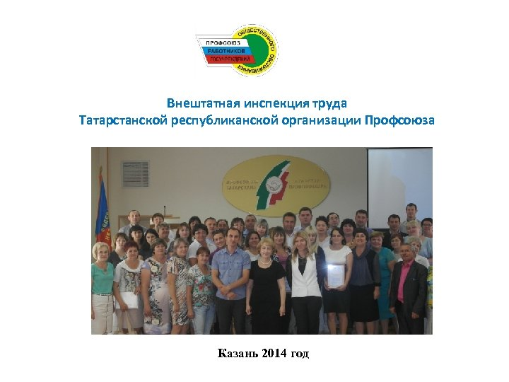 Внештатная инспекция труда Татарстанской республиканской организации Профсоюза Казань 2014 год