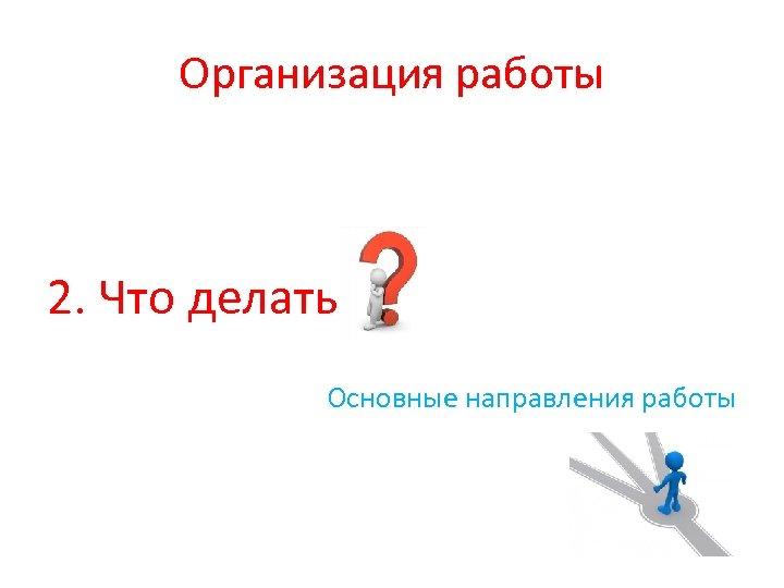 Организация работы 2. Что делать Основные направления работы