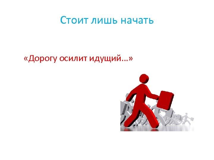 Стоит лишь начать «Дорогу осилит идущий…»