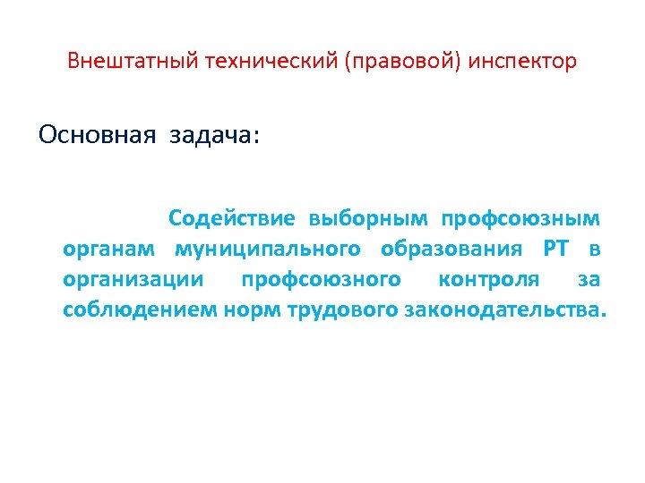 Внештатный технический (правовой) инспектор Основная задача: Содействие выборным профсоюзным органам муниципального образования РТ в
