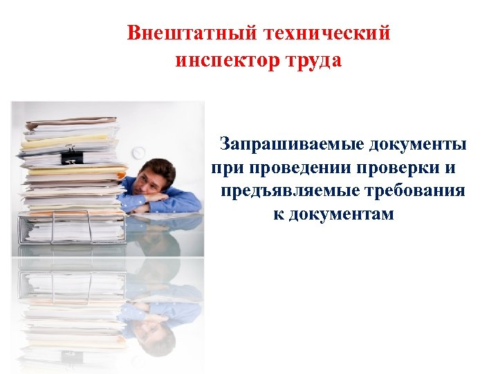 Внештатный технический инспектор труда Запрашиваемые документы при проведении проверки и предъявляемые требования к документам