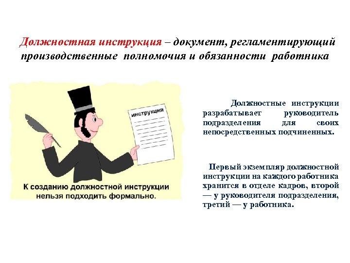 Должностная инструкция – документ, регламентирующий производственные полномочия и обязанности работника Должностные инструкции разрабатывает