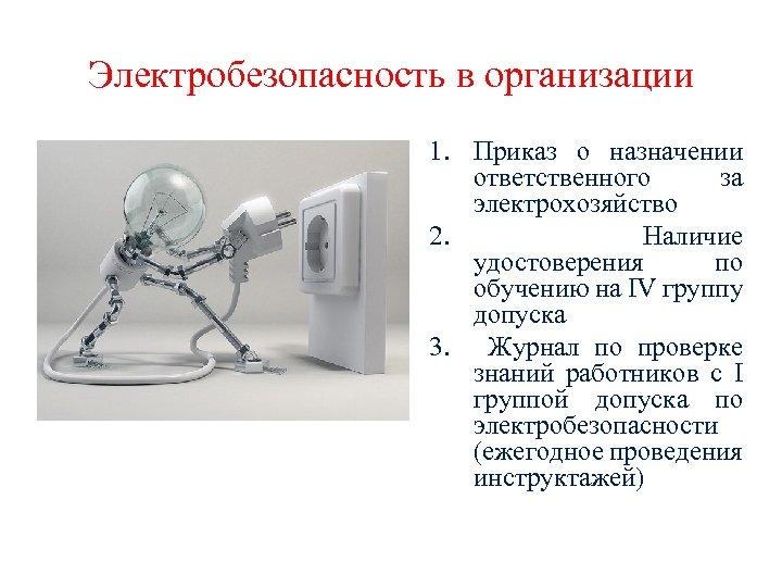 Электробезопасность в организации 1. Приказ о назначении ответственного за электрохозяйство 2. Наличие удостоверения по